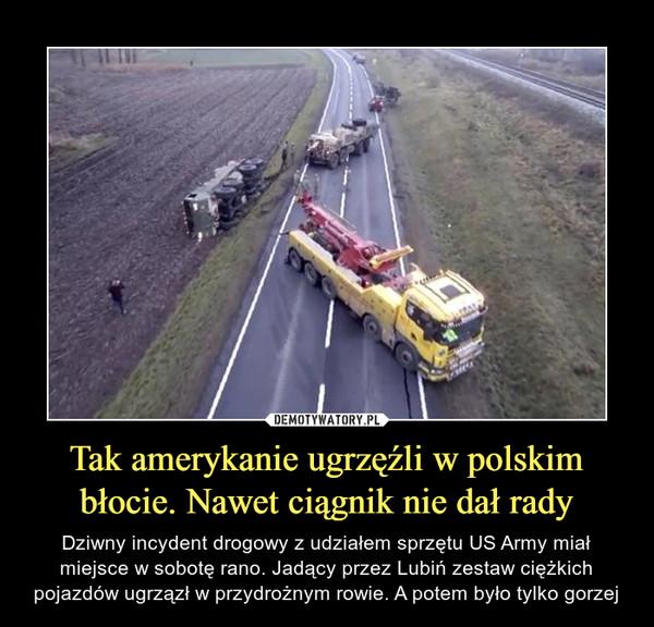 Tak amerykanie ugrzęźli w polskim błocie. Nawet ciągnik nie dał rady – Dziwny incydent drogowy z udziałem sprzętu US Army miał miejsce w sobotę rano. Jadący przez Lubiń zestaw ciężkich pojazdów ugrzązł w przydrożnym rowie. A potem było tylko gorzej