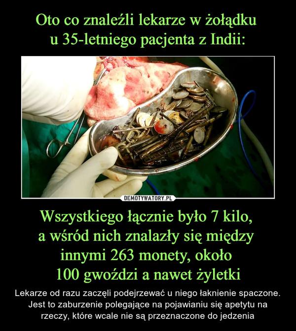 Wszystkiego łącznie było 7 kilo, a wśród nich znalazły się między innymi 263 monety, około 100 gwoździ a nawet żyletki – Lekarze od razu zaczęli podejrzewać u niego łaknienie spaczone. Jest to zaburzenie polegające na pojawianiu się apetytu na rzeczy, które wcale nie są przeznaczone do jedzenia