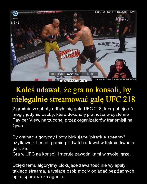 """Koleś udawał, że gra na konsoli, by nielegalnie streamować galę UFC 218 – 2 grudnia w sobotę odbyła się gala UFC 218, którą obejrzeć mogły jedynie osoby, które dokonały płatności w systemie Pay per View, narzuconej przez organizatorów transmisji na żywo.By ominąć algorytmy i boty blokujące """"pirackie streamy"""" użytkownik Lester_gaming z Twitch udawał w trakcie trwania gali, że...Gra w UFC na konsoli i steruje zawodnikami w swojej grze.Dzięki temu algorytmy blokujące zawartość nie wyłapały takiego streama, a tysiące osób mogły oglądać bez żadnych opłat sportowe zmagania."""