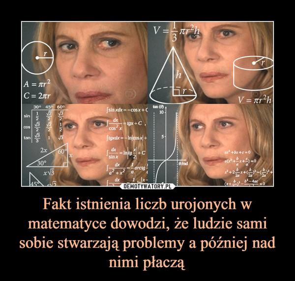 Fakt istnienia liczb urojonych w matematyce dowodzi, że ludzie sami sobie stwarzają problemy a później nad nimi płaczą –