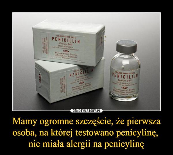 Mamy ogromne szczęście, że pierwsza osoba, na której testowano penicylinę, nie miała alergii na penicylinę –