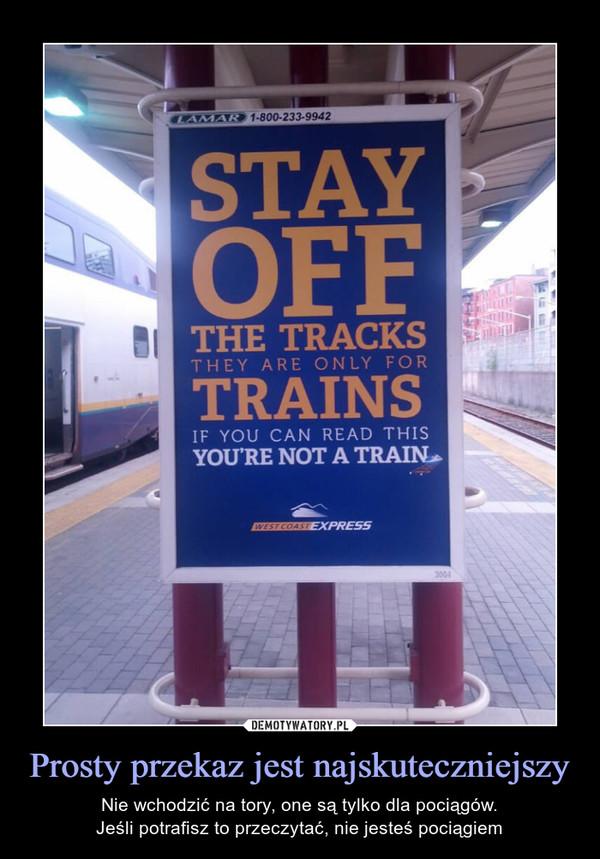 Prosty przekaz jest najskuteczniejszy – Nie wchodzić na tory, one są tylko dla pociągów.Jeśli potrafisz to przeczytać, nie jesteś pociągiem