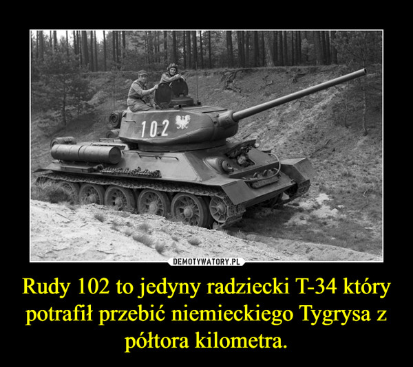 Rudy 102 to jedyny radziecki T-34 który potrafił przebić niemieckiego Tygrysa z półtora kilometra. –