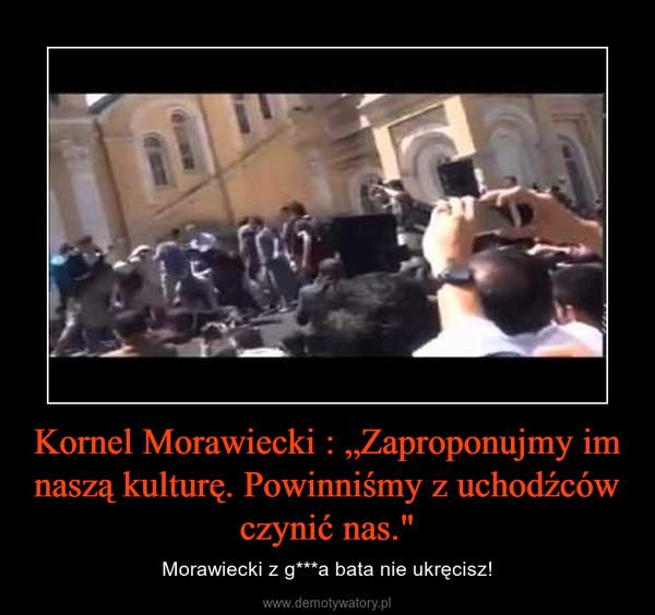 """Kornel Morawiecki : """"Zaproponujmy im naszą kulturę. Powinniśmy z uchodźców czynić nas."""" – Morawiecki z g***a bata nie ukręcisz!"""