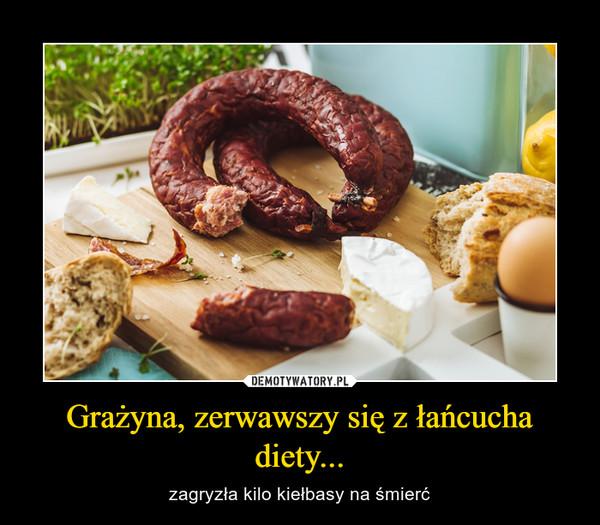 Grażyna, zerwawszy się z łańcucha diety... – zagryzła kilo kiełbasy na śmierć