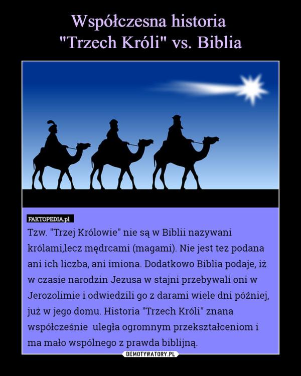 """–  faktopedia.plTzw. """"Trzej Królowie"""" nie są w Biblii nazywani królami,lecz mędrcami (magami). Nie jest tez podana ani ich liczba, ani imiona. Dodatkowo Biblia podaje, iż w czasie narodzin Jezusa w stajni przebywali oni w Jerozolimie i odwiedzili go z darami wiele dni później, już w jego domu. Historia """"Trzech Króli"""" znana współcześnie uległa ogromnym przekształceniom i ma mało wspólnego z prawda biblijną."""