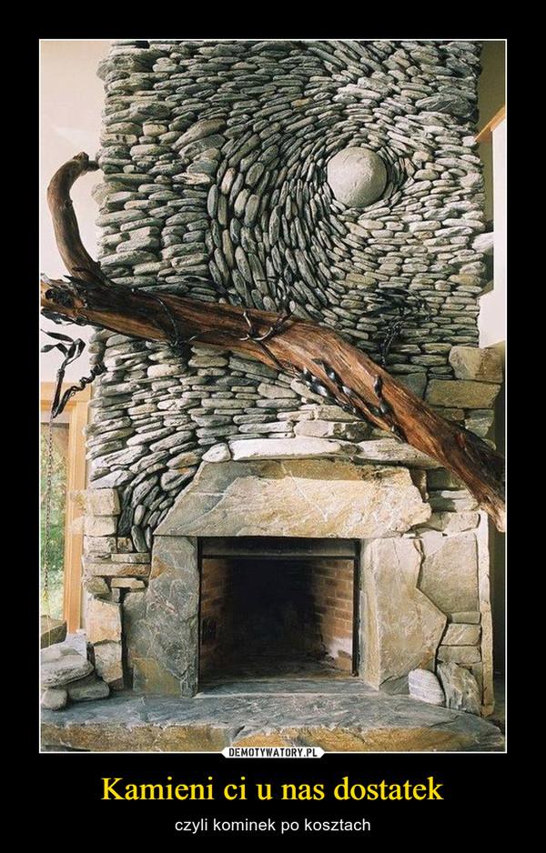 Kamieni ci u nas dostatek – czyli kominek po kosztach