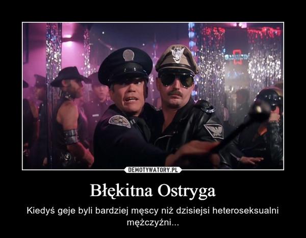 Błękitna Ostryga – Kiedyś geje byli bardziej męscy niż dzisiejsi heteroseksualni mężczyźni...