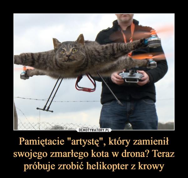 """Pamiętacie """"artystę"""", który zamienił swojego zmarłego kota w drona? Teraz próbuje zrobić helikopter z krowy –"""