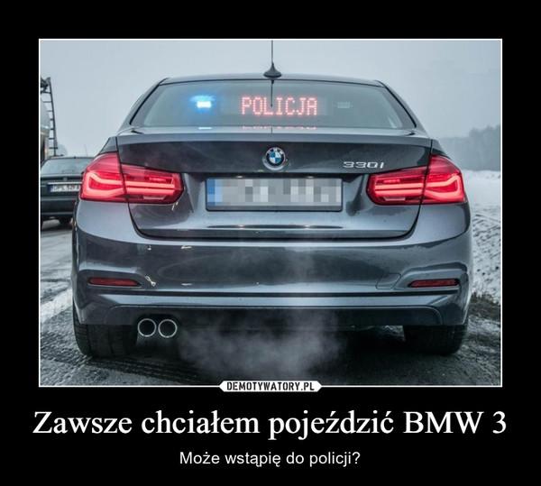 Zawsze chciałem pojeździć BMW 3 – Może wstąpię do policji?