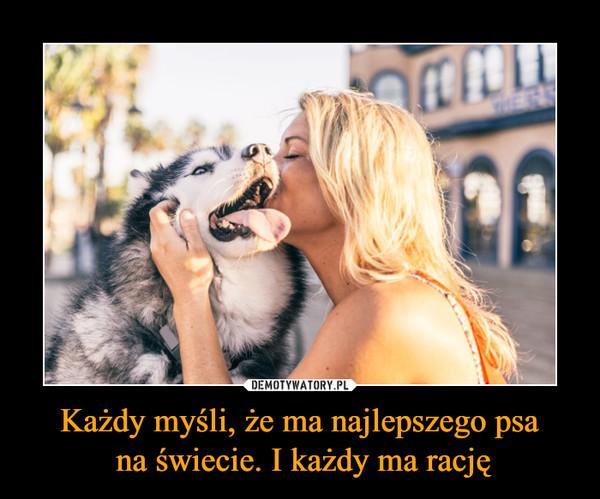 Każdy myśli, że ma najlepszego psa na świecie. I każdy ma rację –