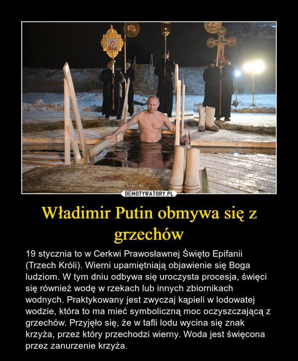 Władimir Putin obmywa się z grzechów – 19 stycznia to w Cerkwi Prawosławnej Święto Epifanii (Trzech Króli). Wierni upamiętniają objawienie się Boga ludziom. W tym dniu odbywa się uroczysta procesja, święci się również wodę w rzekach lub innych zbiornikach wodnych. Praktykowany jest zwyczaj kąpieli w lodowatej wodzie, która to ma mieć symboliczną moc oczyszczającą z grzechów. Przyjęło się, że w tafli lodu wycina się znak krzyża, przez który przechodzi wierny. Woda jest święcona przez zanurzenie krzyża.