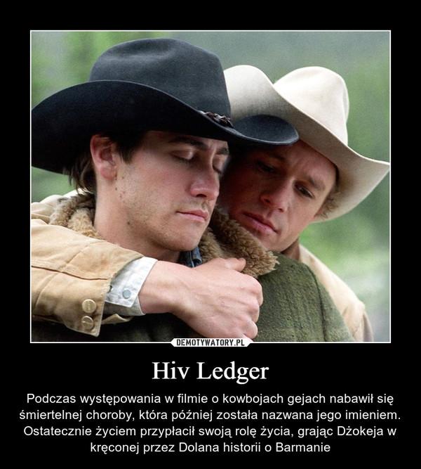 Hiv Ledger – Podczas występowania w filmie o kowbojach gejach nabawił się śmiertelnej choroby, która później została nazwana jego imieniem. Ostatecznie życiem przypłacił swoją rolę życia, grając Dżokeja w kręconej przez Dolana historii o Barmanie