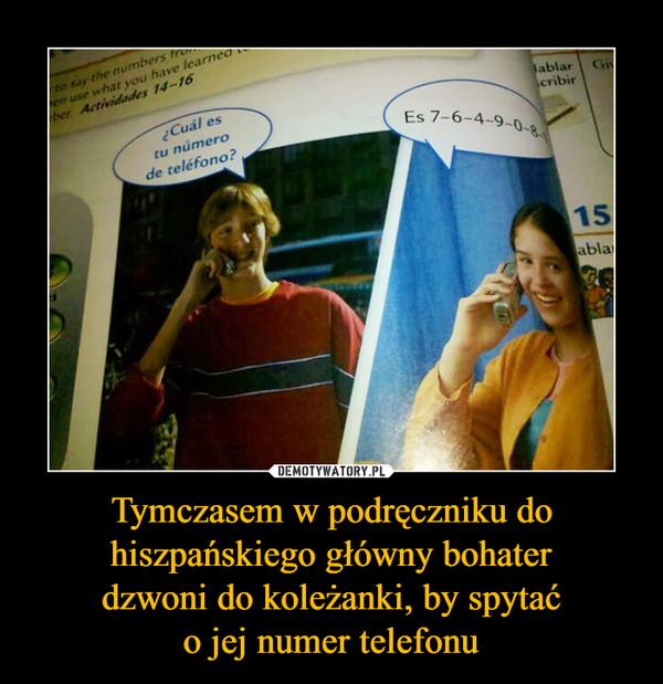 Tymczasem w podręczniku do hiszpańskiego główny bohater dzwoni do koleżanki, by spytać o jej numer telefonu –
