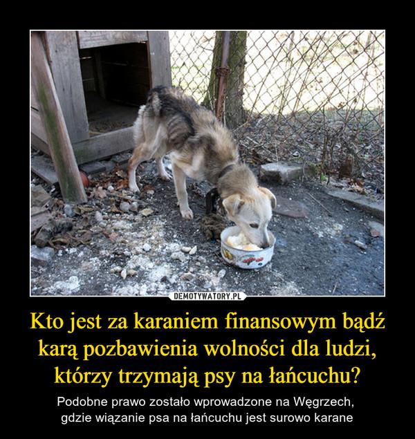 Kto jest za karaniem finansowym bądź karą pozbawienia wolności dla ludzi, którzy trzymają psy na łańcuchu? – Podobne prawo zostało wprowadzone na Węgrzech, gdzie wiązanie psa na łańcuchu jest surowo karane