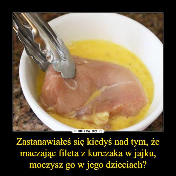 Zastanawiałeś się kiedyś nad tym, że maczając fileta z kurczaka w jajku, moczysz go w jego dzieciach? –