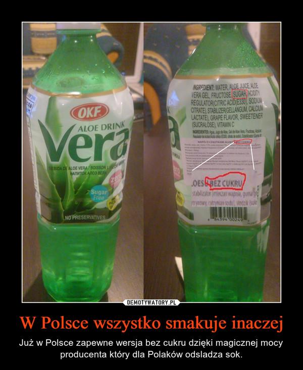 W Polsce wszystko smakuje inaczej – Już w Polsce zapewne wersja bez cukru dzięki magicznej mocy producenta który dla Polaków odsladza sok.