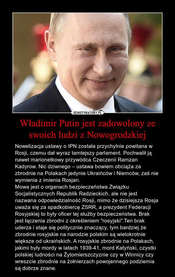 """Władimir Putin jest zadowolony ze swoich ludzi z Nowogrodzkiej – Nowelizacja ustawy o IPN została przychylnie powitana w Rosji, czemu dał wyraz tamtejszy parlament. Pochwalił ją nawet marionetkowy przywódca Czeczenii Ramzan Kadyrow. Nic dziwnego – ustawa bowiem obciąża za zbrodnie na Polakach jedynie Ukraińców i Niemców, zaś nie wymienia z imienia Rosjan. Mowa jest o organach bezpieczeństwa Związku Socjalistycznych Republik Radzieckich, ale nie jest nazwana odpowiedzialność Rosji, mimo że dzisiejsza Rosja uważa się za spadkobiercę ZSRR, a prezydent Federacji Rosyjskiej to były oficer tej służby bezpieczeństwa. Brak jest łączenia zbrodni z określeniem """"rosyjski"""".Ten brak uderza i staje się politycznie znaczący, tym bardziej że zbrodnie rosyjskie na narodzie polskim są wielokrotnie większe od ukraińskich. A rosyjskie zbrodnie na Polakach, jakimi były mordy w latach 1939-41, mord Katyński, czystki polskiej ludności na Żytomierszczyznie czy w Winnicy czy wreszcie zbrodnie na żołnierzach powojennego podziemia są dobrze znane."""