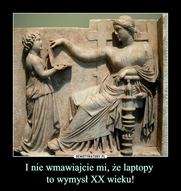 I nie wmawiajcie mi, że laptopy to wymysł XX wieku! –