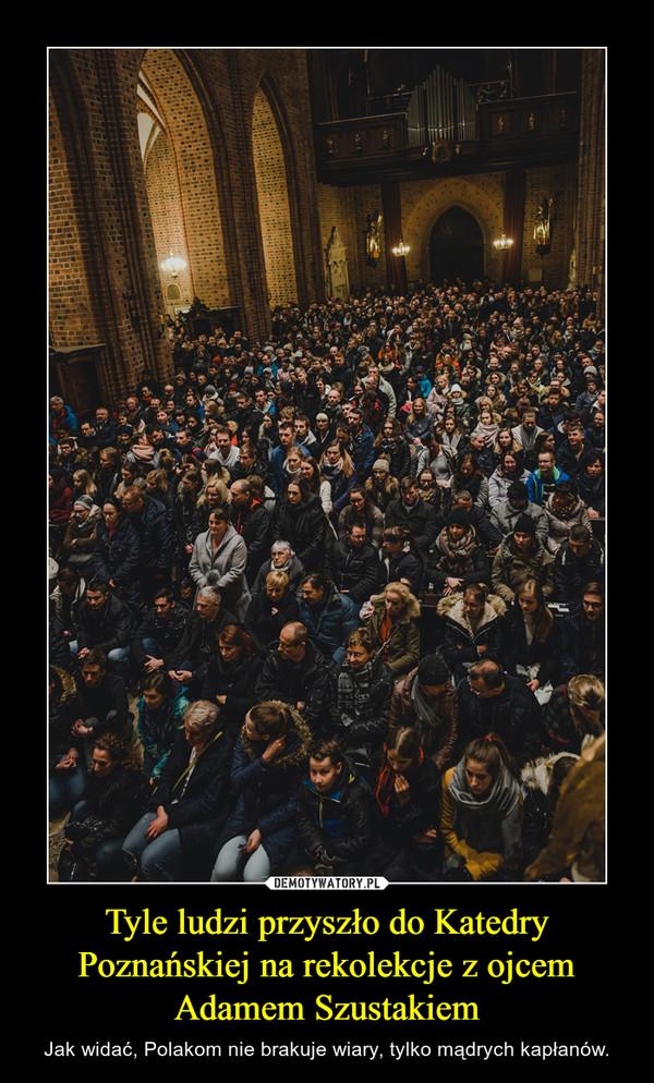Tyle ludzi przyszło do Katedry Poznańskiej na rekolekcje z ojcem Adamem Szustakiem – Jak widać, Polakom nie brakuje wiary, tylko mądrych kapłanów.