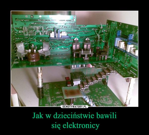 Jak w dzieciństwie bawili się elektronicy –