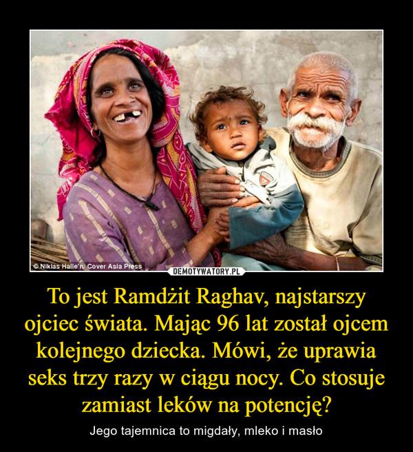 To jest Ramdżit Raghav, najstarszy ojciec świata. Mając 96 lat został ojcem kolejnego dziecka. Mówi, że uprawia seks trzy razy w ciągu nocy. Co stosuje zamiast leków na potencję? – Jego tajemnica to migdały, mleko i masło