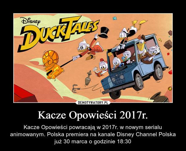 Kacze Opowieści 2017r. – Kacze Opowieści powracają w 2017r. w nowym serialu animowanym. Polska premiera na kanale Disney Channel Polska już 30 marca o godzinie 18:30