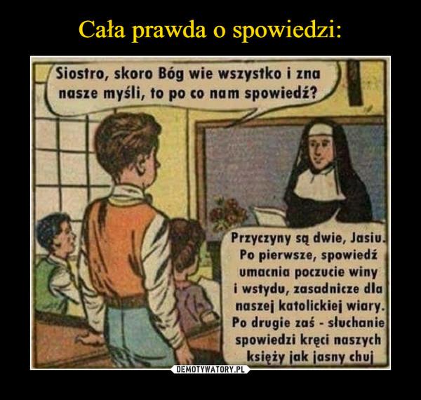 –  Siostro, skoro Bóg wie wszystko i zna nasze myśli, to po co nam spowiedź?Przyczyny są dwie Jasiu. Po pierwsze spowiedź umacnia poczucie winy i wstydu, zasadnicze dla naszej katolickiej wiary. Po drugie zaś - słuchanie spowiedzi kręci naszych księży jak jasny chuj