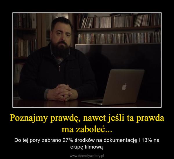 Poznajmy prawdę, nawet jeśli ta prawda ma zaboleć... – Do tej pory zebrano 27% środków na dokumentację i 13% na ekipę filmową