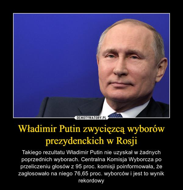 Władimir Putin zwycięzcą wyborów prezydenckich w Rosji – Takiego rezultatu Władimir Putin nie uzyskał w żadnych poprzednich wyborach. Centralna Komisja Wyborcza po przeliczeniu głosów z 95 proc. komisji poinformowała, że zagłosowało na niego 76,65 proc. wyborców i jest to wynik rekordowy