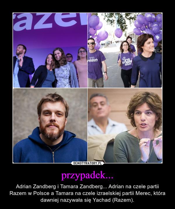 przypadek... – Adrian Zandberg i Tamara Zandberg... Adrian na czele partii Razem w Polsce a Tamara na czele izraelskiej partii Merec, która dawniej nazywała się Yachad (Razem).