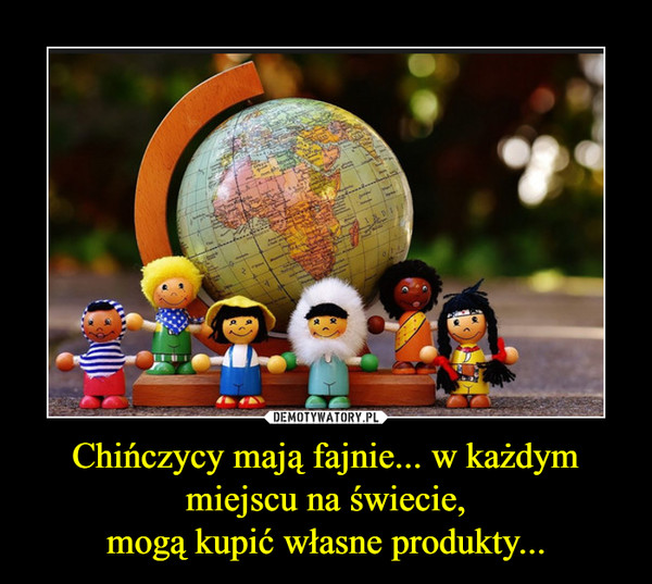 Chińczycy mają fajnie... w każdym miejscu na świecie,mogą kupić własne produkty... –
