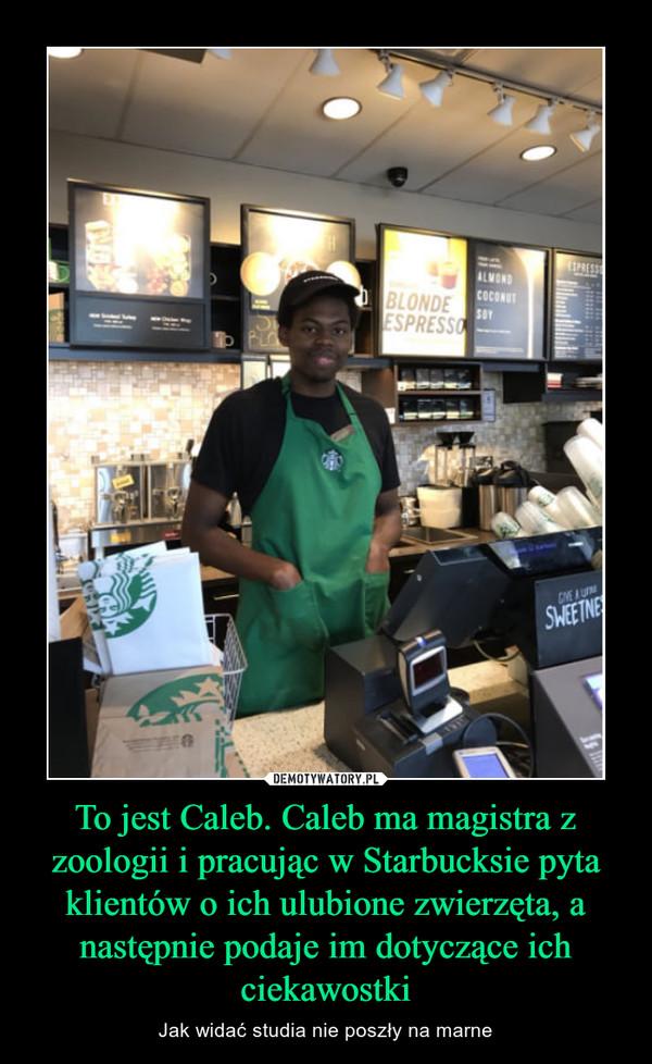 To jest Caleb. Caleb ma magistra z zoologii i pracując w Starbucksie pyta klientów o ich ulubione zwierzęta, a następnie podaje im dotyczące ich ciekawostki – Jak widać studia nie poszły na marne