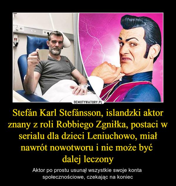 Stefán Karl Stefánsson, islandzki aktor znany z roli Robbiego Zgniłka, postaci w serialu dla dzieci Leniuchowo, miał nawrót nowotworu i nie może być dalej leczony – Aktor po prostu usunął wszystkie swoje konta społecznościowe, czekając na koniec