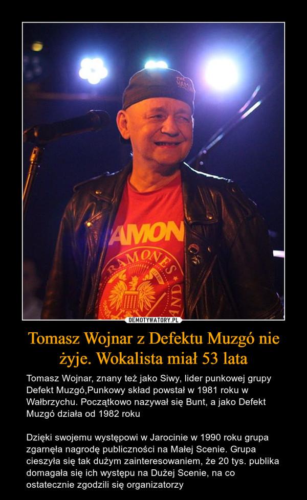Tomasz Wojnar z Defektu Muzgó nie żyje. Wokalista miał 53 lata – Tomasz Wojnar, znany też jako Siwy, lider punkowej grupy Defekt Muzgó,Punkowy skład powstał w 1981 roku w Wałbrzychu. Początkowo nazywał się Bunt, a jako Defekt Muzgó działa od 1982 rokuDzięki swojemu występowi w Jarocinie w 1990 roku grupa zgarnęła nagrodę publiczności na Małej Scenie. Grupa cieszyła się tak dużym zainteresowaniem, że 20 tys. publika domagała się ich występu na Dużej Scenie, na co ostatecznie zgodzili się organizatorzy
