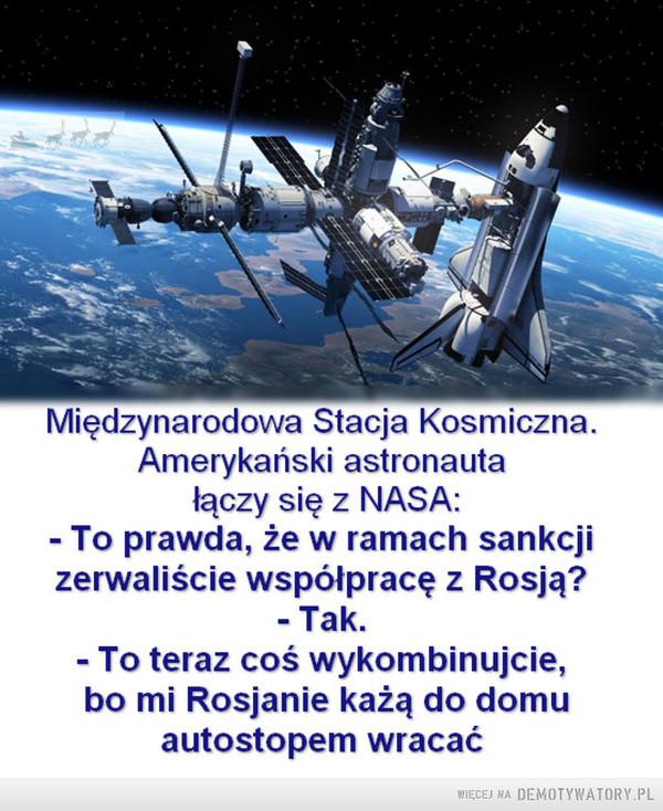 Kosmiczna polityka –  Międzynarodowa Stacja KosmicznaAmerykański astronautałaczy się z NASA:-To prawda, że w ramach sankcjizerwaliście współpracę z Rosją?- Tak- To teraz coś wykombinujcie,bo mi Rosjanie każą do domuautostopem wracać