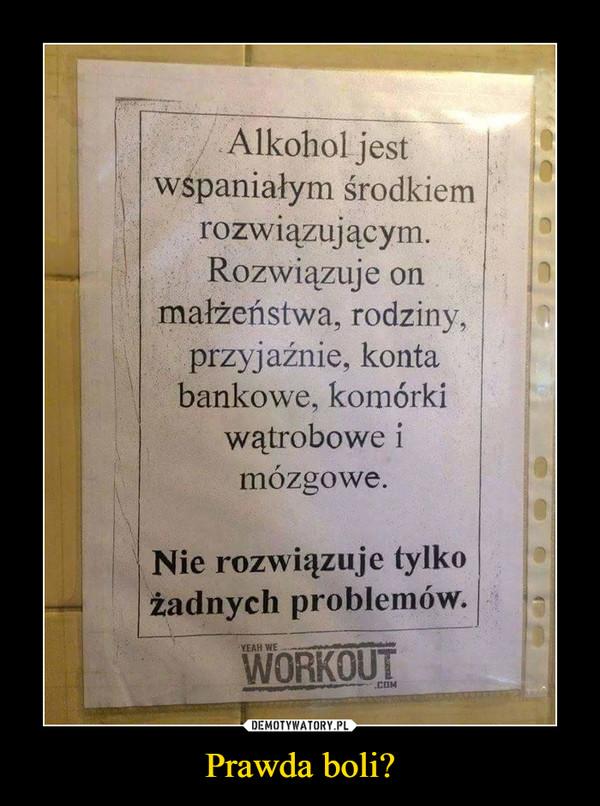 Prawda boli? –  Alkohol jestwspaniałym środkienmrozwiązującymRozwiązuje onmałżeństwa, rodzinyprzyjaźnie, kontabankowe, komórkiwatrobowe imozgowe.Nie rozwiązuje tylkożadnych problemów.YEAH WEWORKOUT