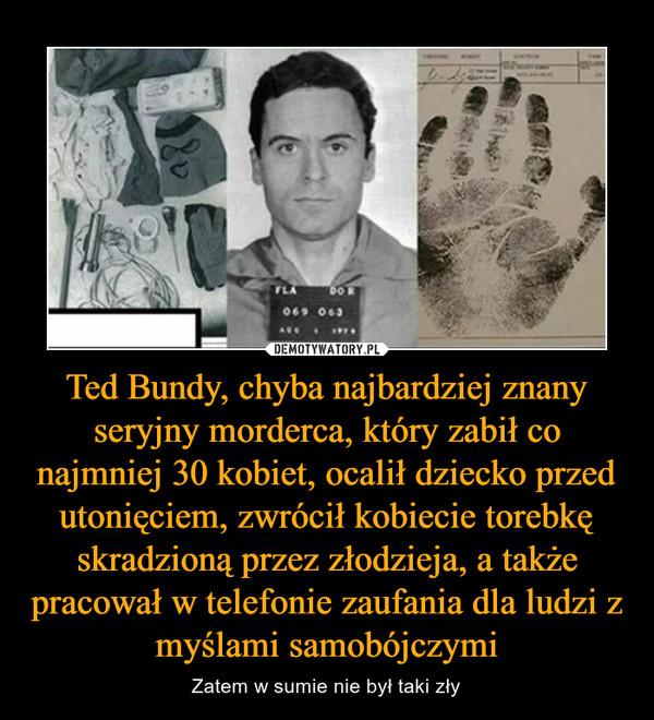 Ted Bundy, chyba najbardziej znany seryjny morderca, który zabił co najmniej 30 kobiet, ocalił dziecko przed utonięciem, zwrócił kobiecie torebkę skradzioną przez złodzieja, a także pracował w telefonie zaufania dla ludzi z myślami samobójczymi – Zatem w sumie nie był taki zły