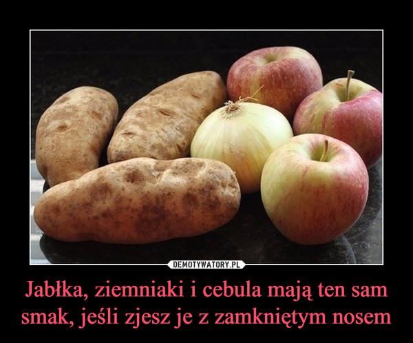 Jabłka, ziemniaki i cebula mają ten sam smak, jeśli zjesz je z zamkniętym nosem –