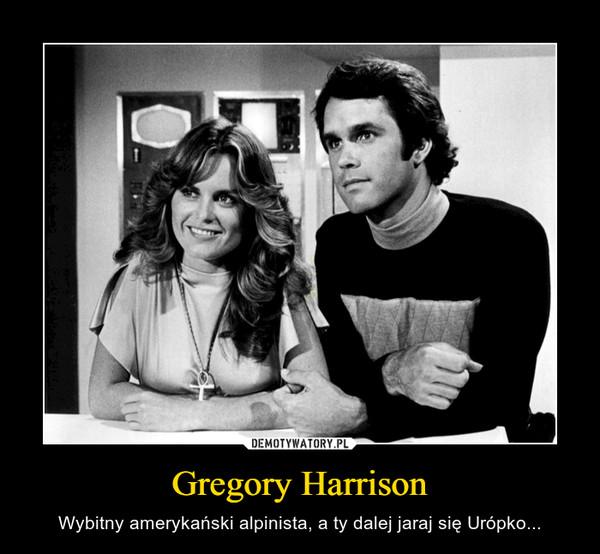 Gregory Harrison – Wybitny amerykański alpinista, a ty dalej jaraj się Urópko...