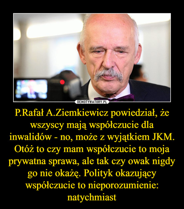P.Rafał A.Ziemkiewicz powiedział, że wszyscy mają współczucie dla inwalidów - no, może z wyjątkiem JKM. Otóż to czy mam współczucie to moja prywatna sprawa, ale tak czy owak nigdy go nie okażę. Polityk okazujący współczucie to nieporozumienie: natychmiast –