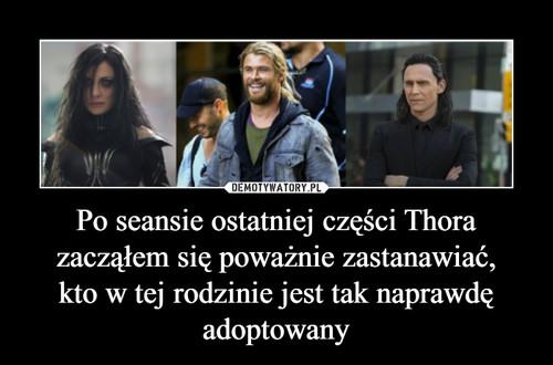 Po seansie ostatniej części Thora zacząłem się poważnie zastanawiać, kto w tej rodzinie jest tak naprawdę adoptowany