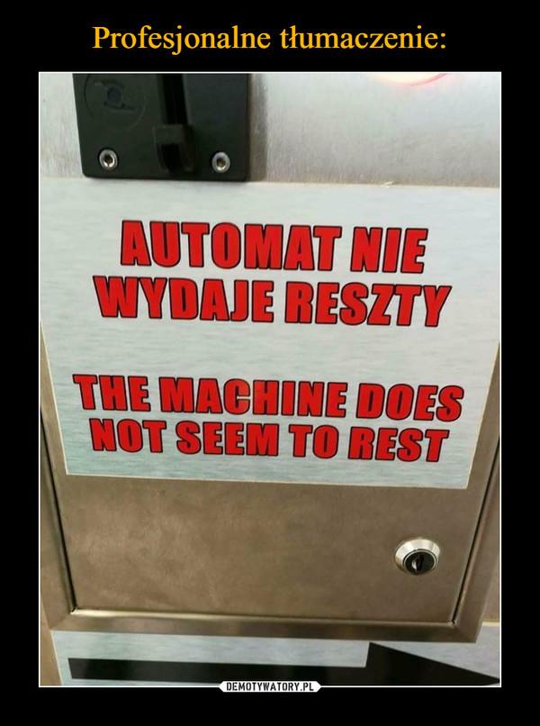 –  automat nie wydaje resztythe machine does not seem to rest