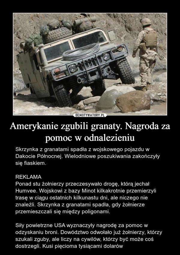 Amerykanie zgubili granaty. Nagroda za pomoc w odnalezieniu – Skrzynka z granatami spadła z wojskowego pojazdu w Dakocie Północnej. Wielodniowe poszukiwania zakończyły się fiaskiem.REKLAMAPonad stu żołnierzy przeczesywało drogę, którą jechał Humvee. Wojskowi z bazy Minot kilkakrotnie przemierzyli trasę w ciągu ostatnich kilkunastu dni, ale niczego nie znaleźli. Skrzynka z granatami spadła, gdy żołnierze przemieszczali się między poligonami.Siły powietrzne USA wyznaczyły nagrodę za pomoc w odzyskaniu broni. Dowództwo odwołało już żołnierzy, którzy szukali zguby, ale liczy na cywilów, którzy być może coś dostrzegli. Kusi pięcioma tysiącami dolarów