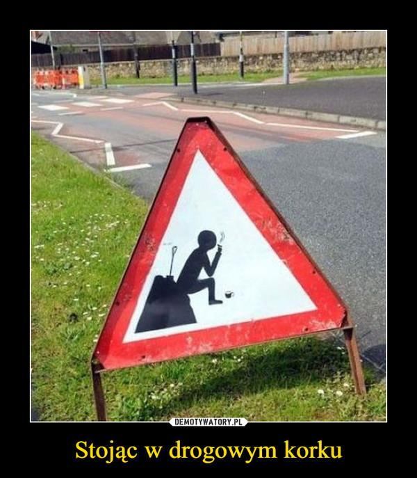Stojąc w drogowym korku –