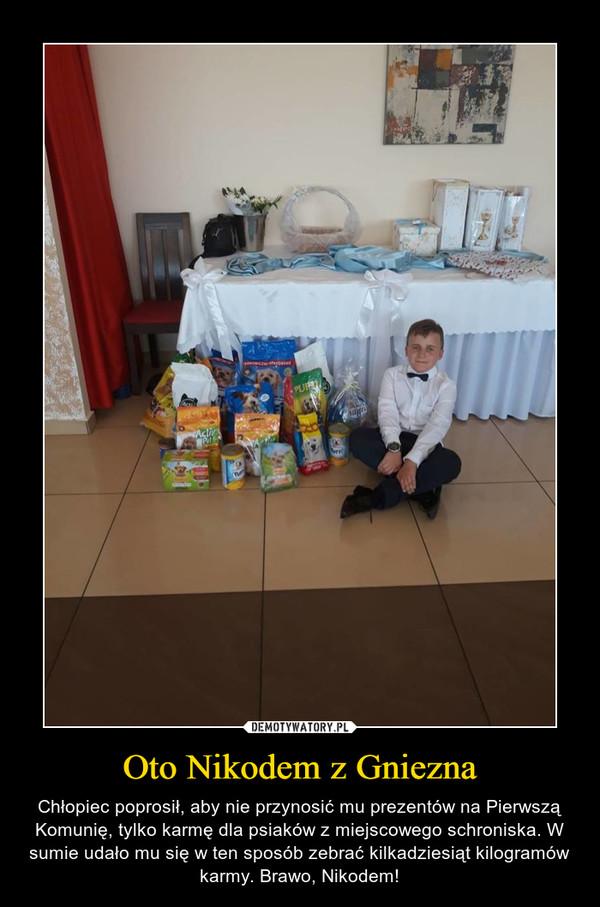 Oto Nikodem z Gniezna – Chłopiec poprosił, aby nie przynosić mu prezentów na Pierwszą Komunię, tylko karmę dla psiaków z miejscowego schroniska. W sumie udało mu się w ten sposób zebrać kilkadziesiąt kilogramów karmy. Brawo, Nikodem!