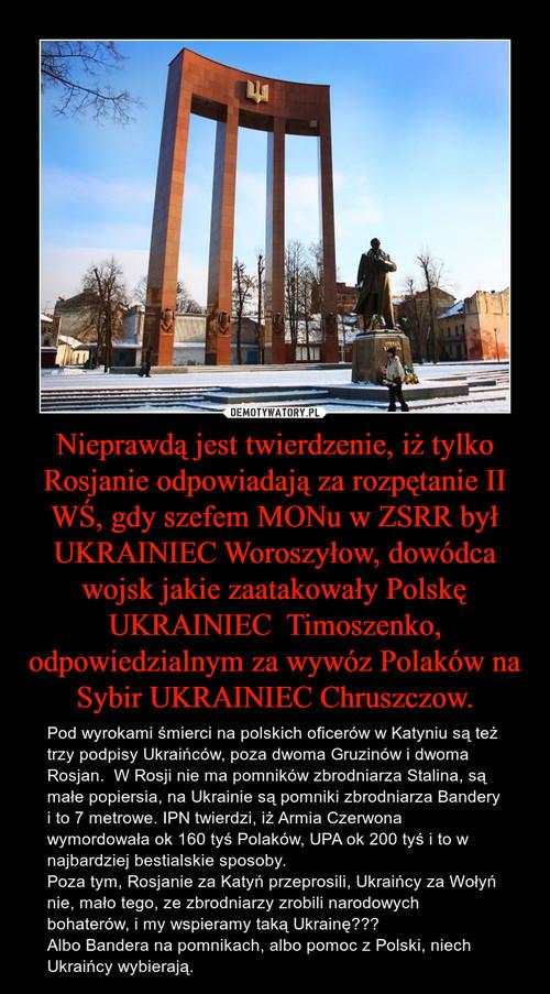 Nieprawdą jest twierdzenie, iż tylko Rosjanie odpowiadają za rozpętanie II WŚ, gdy szefem MONu w ZSRR był UKRAINIEC Woroszyłow, dowódca wojsk jakie zaatakowały Polskę UKRAINIEC  Timoszenko, odpowiedzialnym za wywóz Polaków na Sybir UKRAINIEC Chruszczow.