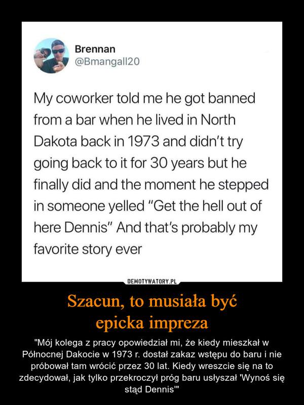 """Szacun, to musiała byćepicka impreza – """"Mój kolega z pracy opowiedział mi, że kiedy mieszkał w Północnej Dakocie w 1973 r. dostał zakaz wstępu do baru i nie próbował tam wrócić przez 30 lat. Kiedy wreszcie się na to zdecydował, jak tylko przekroczył próg baru usłyszał 'Wynoś się stąd Dennis'"""" Brennan@Bmangall20My coworker told me he got bannedfrom a bar when he lived in NorthDakota back in 1973 and didn't trygoing back to it for 30 years but hefinally did and the moment he steppedin someone yelled """"Get the hell out ofhere Dennis"""" And that's probably myfavorite story ever"""