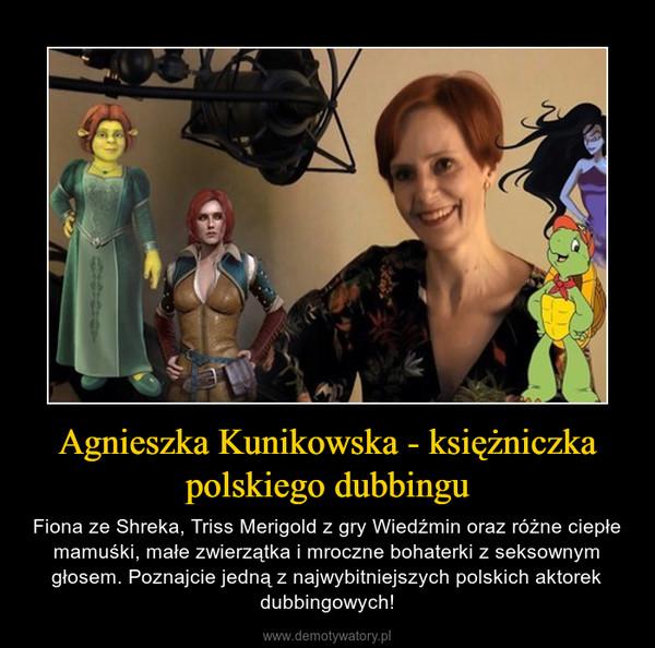 Agnieszka Kunikowska - księżniczka polskiego dubbingu – Fiona ze Shreka, Triss Merigold z gry Wiedźmin oraz różne ciepłe mamuśki, małe zwierzątka i mroczne bohaterki z seksownym głosem. Poznajcie jedną z najwybitniejszych polskich aktorek dubbingowych!