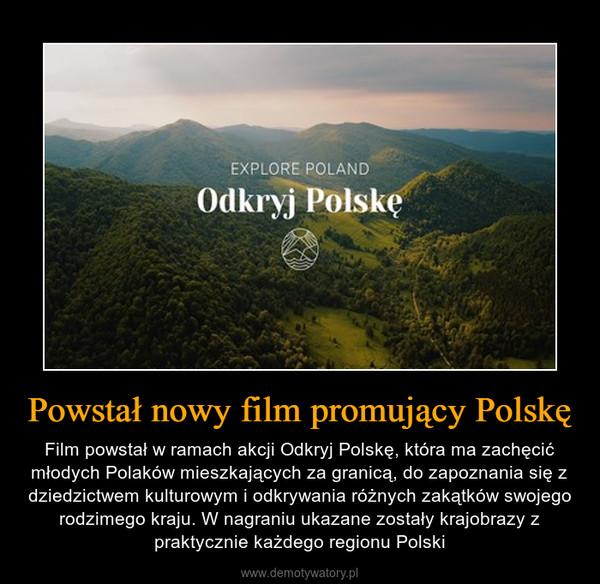 Powstał nowy film promujący Polskę – Film powstał w ramach akcji Odkryj Polskę, która ma zachęcić młodych Polaków mieszkających za granicą, do zapoznania się z dziedzictwem kulturowym i odkrywania różnych zakątków swojego rodzimego kraju. W nagraniu ukazane zostały krajobrazy z praktycznie każdego regionu Polski